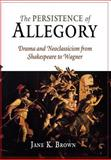 The Persistence of Allegory : Drama and Neoclassicism from Shakespeare to Wagner, Brown, Jane K., 0812239660