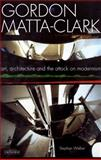 Gordon Matta-Clark : Art, Architecture and the Attack on Modernism, Walker, Stephen, 1845119665