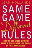 Same Game, Different Rules : How to Get Ahead Without Being a Bully Broad, Ice Queen, or Ms. Understood, Hollands, Jean, 0071379673