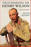 Field Marshal Sir Henry Wilson : A Political Soldier, Jeffery, Keith, 0199239673