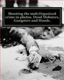 Shooting the Mob. Organized Crime in Photos. Dead Mobsters, Gangsters and Hoods, Brendan Riley, 1466299673
