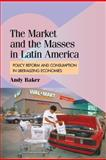 The Market and the Masses in Latin America : Policy Reform and Consumption in Liberalizing Economies, Baker, Andy, 0521899680