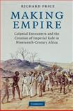 Making Empire : Colonial Encounters and the Creation of Imperial Rule in Nineteenth-Century Africa, Price, Richard, 0521889685