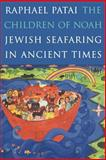 The Children of Noah - Jewish Seafaring in Ancient Times, Patai, Raphael, 0691009686