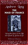 The Maid of France : Being the Story of the Life and Death of Jeanne D'Arc, Lang, Andrew, 1402109687