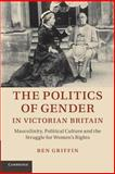 The Politics of Gender in Victorian Britain : Masculinity, Political Culture and the Struggle for Women's Rights, Griffin, Ben, 1107689686