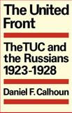 The United Front : The TUC and the Russians, 1923-1928, Calhoun, Daniel F., 0521089697