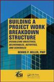 Building a Project Work Breakdown Structure : Visualizing Objectives, Deliverables, Activities, and Schedules, Miller, Dennis P., 1420069691