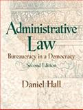Administrative Law : Bureaucracy in a Democracy, Hall, Daniel E., 0130909696