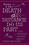 'Til Death or Distance Do Us Part : Love and Marriage in African America, Foster, Frances Smith, 0199389705