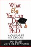 What Else You Can Do with a Ph. D. : A Career Guide for Scholars, Secrist, Jan and Fitzpatrick, Jacqueline, 0761919708