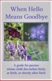 When Hello Means Goodbye : A Guide for Parents Whose Child Dies before Birth, at Birth or Shortly after Birth, Schwiebert, Pat and Kirk, Paul, 0961519703