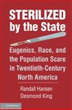 Sterilized by the State : Eugenics, Race, and the Population Scare in Twentieth-Century North America, King, Desmond and Hansen, Randall, 1107659701