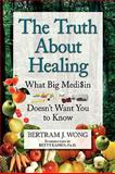 The Truth about Healing, Bertram J. Wong, 1441589708