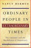 Ordinary People in Extraordinary Times : The Citizenry and the Breakdown of Democracy, Bermeo, Nancy Gina, 0691089701