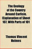 The Geology of the Country Around Carlisle (Explanation of Sheet 107, with Parts Of 101, Thomas Vincent Holmes, 1152739719