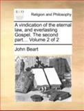 A Vindication of the Eternal Law, and Everlasting Gospel the Second Part, John Beart, 1140769715