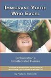 Immigrant Youth Who Excel : Globalization's Uncelebrated Heroes, Eisikovitis, Rivka A., 1593119712