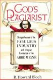 God's Plagiarist : Being an Account of the Fabulous Industry and Irregular Commerce of the Abbe Migne, Bloch, R. Howard, 0226059715