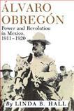 Alvaro Obregon : Power and Revolution in Mexico, 1911-1920, Hall, Linda B., 089096971X