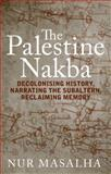 The Palestine Nakba : Decolonising History, Narrating the Subaltern, Reclaiming Memory, Masalha, Nur, 1848139713