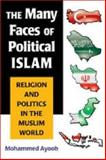 The Many Faces of Political Islam : Religion and Politics in the Muslim World, Ayoob, Mohammed, 047209971X