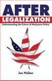 After Legalization : Understanding the Future of Marijuana Policy, Walker, Jon, 0991239717