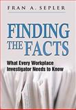 Finding the Facts : What Every Workplace Investigator Needs to Know, Sepler, Fran A., 0981739725
