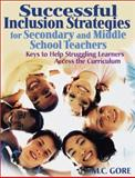Successful Inclusion Strategies for Secondary and Middle School Teachers : Keys to Help Struggling Learners Access the Curriculum, Gore, M. C., 0761939725