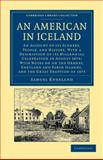 An American in Iceland : An Account of its Scenery, People, and History, with a Description of its Millennial Celebration in August 1874; with Notes on the Orkney, Shetland and Faroe Islands, and the Eruption Of 1875, Kneeland, Samuel, 1108049729