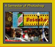 A Semester of Photoshop : Learning the World's Leading Image Editing Program, Roberts, Mark, 0991529723
