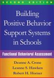 Building Positive Behavior Support Systems in Schools : Functional Behavioral Assessment, Crone, Deanne A. and Hawken, Leanne S., 1462519725