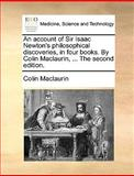 The an Account of Sir Isaac Newton's Philosophical Discoveries, in Four Books by Colin MacLaurin, Colin MacLaurin, 1140969730