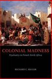 Colonial Madness : Psychiatry in French North Africa, Keller, Richard C., 0226429733