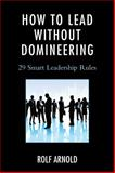 How to Lead Without Domineering : 29 Smart Leadership Rules, Arnold, Rolf, 1475809735