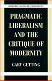 Pragmatic Liberalism and the Critique of Modernity, Gutting, Gary, 0521649730