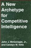 A New Archetype for Competitive Intelligence, McGonagle, John J., Jr. and Vella, Carolyn M., 0899309739