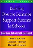 Building Positive Behavior Support Systems in Schools, Second Edition : Functional Behavioral Assessment, Crone, Deanne A. and Hawken, Leanne S., 1462519733