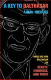 A Key to Balthasar : Hans Urs Von Balthasar on Beauty, Goodness, and Truth, Nichols, Aidan Op, 0801039746
