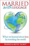 Married with Luggage: What We Learned about Love by Traveling the World, Betsy Talbot and Warren Talbot, 1497569745