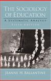 The Sociology of Education : A Systematic Analysis, Ballantine, Jeanne H., 0130259748