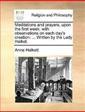 Meditations and Prayers, upon the First Week; with Observations on Each Day's Creation, Anne Halkett, 1170379745