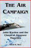 The Air Campaign : John Warden and the Classical Airpower Theorists, Mets, David R., 1410219747