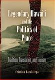 Legendary Hawai'i and the Politics of Place : Tradition, Translation, and Tourism, Bacchilega, Cristina, 081223975X