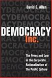 Democracy, Inc : The Press and Law in the Corporate Rationalization of the Public Sphere, Allen, David S., 0252029755