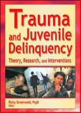 Trauma and Juvenile Delinquency : Theory, Research, and Interventions, Ricky Greenwald, 0789019752