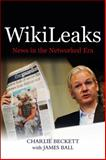 WikiLeaks : News in the Networked Era, Beckett, Charlie and Ball, James, 0745659756