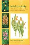 Wild Orchids of the Prairies and Great Plains Region of North America, Brown, Paul Martin, 0813029759