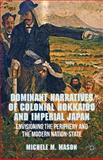Dominant Narratives of Colonial Hokkaido and Imperial Japan : Envisioning the Periphery and the Modern Nation-State, Mason, Michele M., 1137289759