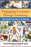 Engaging Learners Through Artmaking : Choice-Based Art Education in the Classroom, Douglas, Katherine M. and Jaquith, Diane B., 0807749761